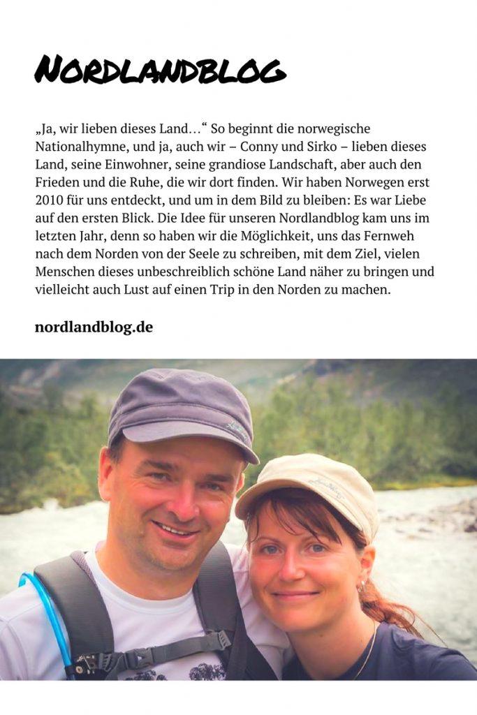 """""""Ja, wir lieben dieses Land…"""" So beginnt die norwegische Nationalhymne, und ja, auch wir – Conny und Sirko – lieben dieses Land, seine Einwohner, seine grandiose Landschaft, aber auch den Frieden und die Ruhe, die wir dort finden. Wir haben Norwegen erst 2010 für uns entdeckt, und um in dem Bild zu bleiben: Es war Liebe auf den ersten Blick. Die Idee für unseren Nordlandblog kam uns im letzten Jahr, denn so haben wir die Möglichkeit, uns das Fernweh nach dem Norden von der Seele zu schreiben, mit dem Ziel, vielen Menschen dieses unbeschreiblich schöne Land näher zu bringen und vielleicht auch Lust auf einen Trip in den Norden zu machen."""