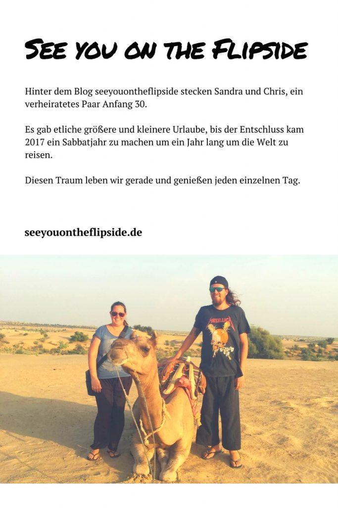 Hinter dem Blog seeyouontheflipside stecken Sandra und Chris, ein verheiratetes Paar Anfang 30. Es gab etliche größere und kleinere Urlaube, bis der Entschluss kam 2017 ein Sabbatjahr zu machen um ein Jahr lang um die Welt zu reisen. Diesen Traum leben wir gerade und genießen jeden einzelnen Tag.