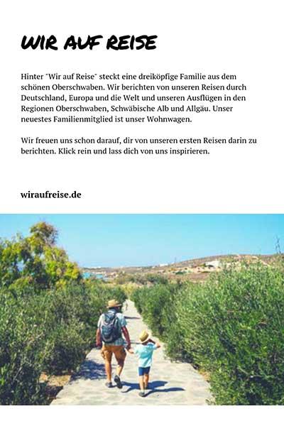 """Hinter """"Wir auf Reise"""" steckt eine dreiköpfige Familie aus dem schönen Oberschwaben. Wir berichten von unseren Reisen durch Deutschland, Europa und die Welt und unseren Ausflügen in den Regionen Oberschwaben, Schwäbische Alb und Allgäu. Unser neuestes Familienmitglied ist unser Wohnwagen. Wir freuen uns schon darauf, dir von unseren ersten Reisen darin zu berichten. Klick rein und lass dich von uns inspirieren."""