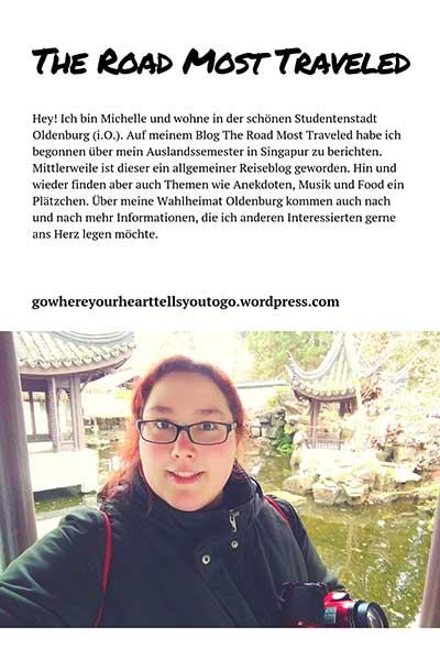 Hey! Ich bin Michelle und wohne in der schönen Studentenstadt Oldenburg (i.O.). Auf meinem Blog The Road Most Traveled habe ich begonnen über mein Auslandssemester in Singapur zu berichten. Mittlerweile ist dieser ein allgemeiner Reiseblog geworden. Hin und wieder finden aber auch Themen wie Anekdoten, Musik und Food ein Plätzchen. Über meine Wahlheimat Oldenburg kommen auch nach und nach mehr Informationen, die ich anderen Interessierten gerne ans Herz legen möchte.