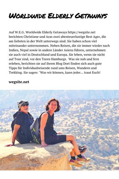 """Auf W.E.G. Worldwide Elderly Getaways https://wegsite.net berichten Christiane und Aras zwei abenteuerlustige Best Ager, die am liebsten in der Welt unterwegs sind. Sie haben schon viel miteinander unternommen. Neben Reisen, die sie immer wieder nach Indien, Nepal sowie in andere Länder Asiens führen, unternehmen sie auch viel in Deutschland und Europa. Sie leben, wenn sie nicht auf Tour sind, vor den Toren Hamburgs. Was sie nah und fern erleben, berichten sie auf ihrem Blog Dort finden sich auch gute Tipps für Individualreisende rund ums Reisen, Wandern und Trekking. Sie sagen: """"Was wir können, kann jeder... traut Euch!"""